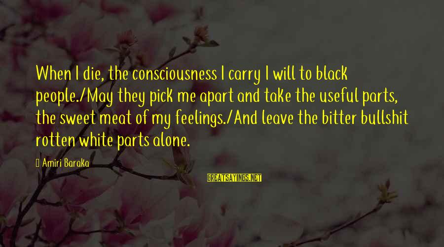 Feelings Alone Sayings By Amiri Baraka: When I die, the consciousness I carry I will to black people./May they pick me