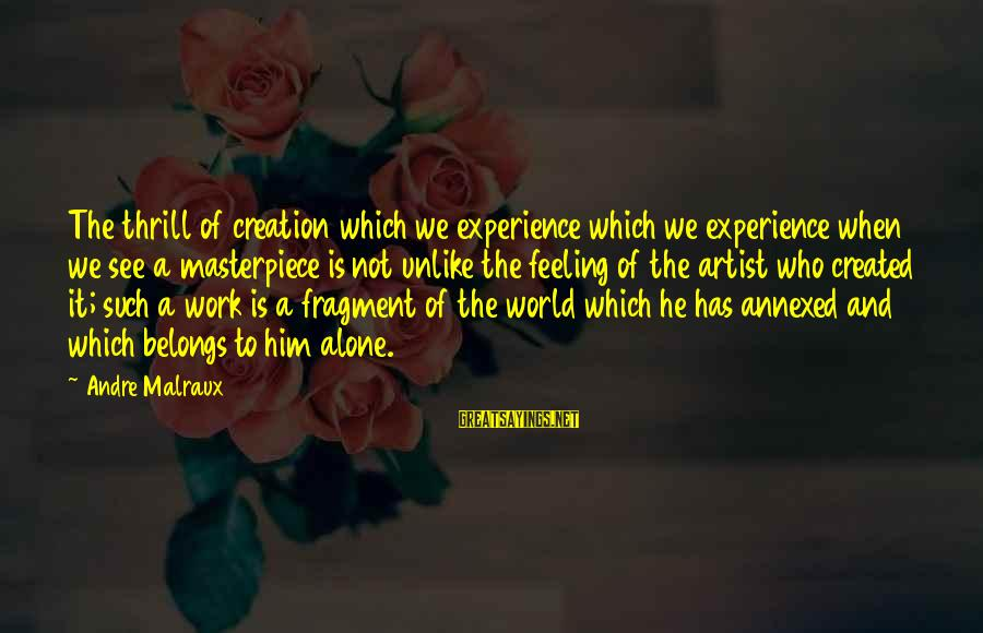 Feelings Alone Sayings By Andre Malraux: The thrill of creation which we experience which we experience when we see a masterpiece