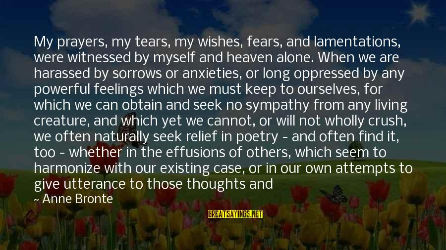 Feelings Alone Sayings By Anne Bronte: My prayers, my tears, my wishes, fears, and lamentations, were witnessed by myself and heaven
