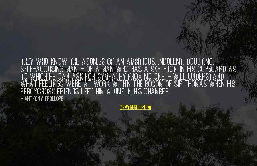 Feelings Alone Sayings By Anthony Trollope: They who know the agonies of an ambitious, indolent, doubting, self-accusing man, - of a