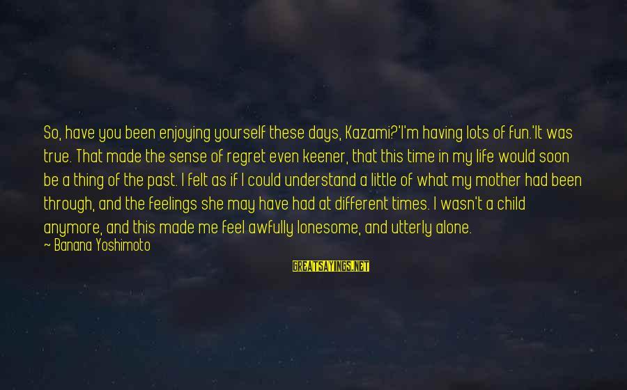 Feelings Alone Sayings By Banana Yoshimoto: So, have you been enjoying yourself these days, Kazami?'I'm having lots of fun.'It was true.