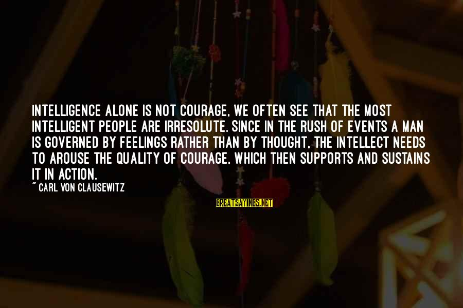 Feelings Alone Sayings By Carl Von Clausewitz: Intelligence alone is not courage, we often see that the most intelligent people are irresolute.