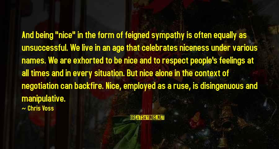 """Feelings Alone Sayings By Chris Voss: And being """"nice"""" in the form of feigned sympathy is often equally as unsuccessful. We"""