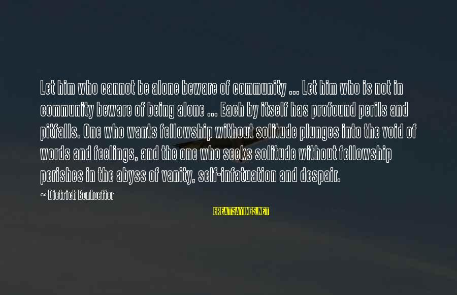 Feelings Alone Sayings By Dietrich Bonhoeffer: Let him who cannot be alone beware of community ... Let him who is not