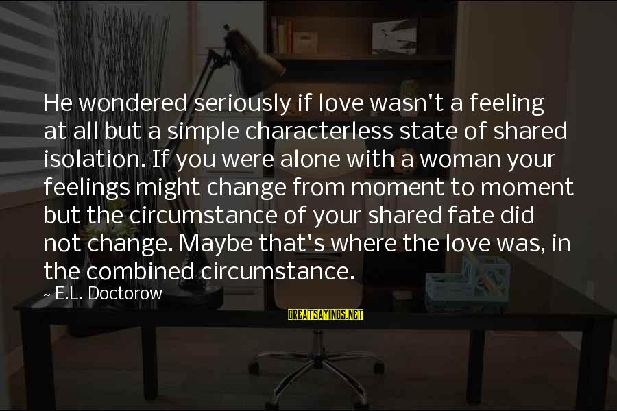 Feelings Alone Sayings By E.L. Doctorow: He wondered seriously if love wasn't a feeling at all but a simple characterless state