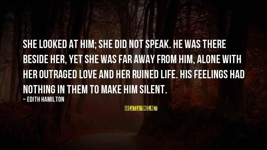 Feelings Alone Sayings By Edith Hamilton: She looked at him; she did not speak. He was there beside her, yet she
