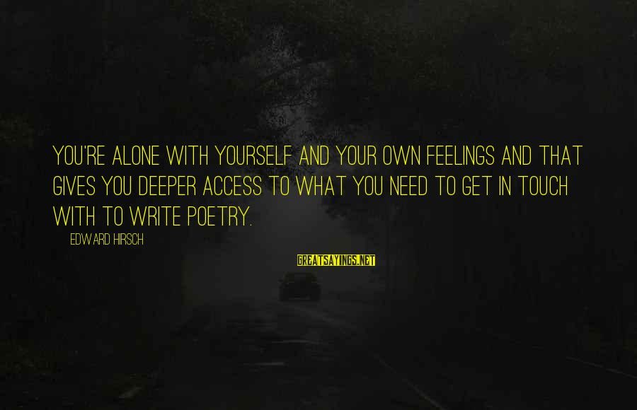 Feelings Alone Sayings By Edward Hirsch: You're alone with yourself and your own feelings and that gives you deeper access to