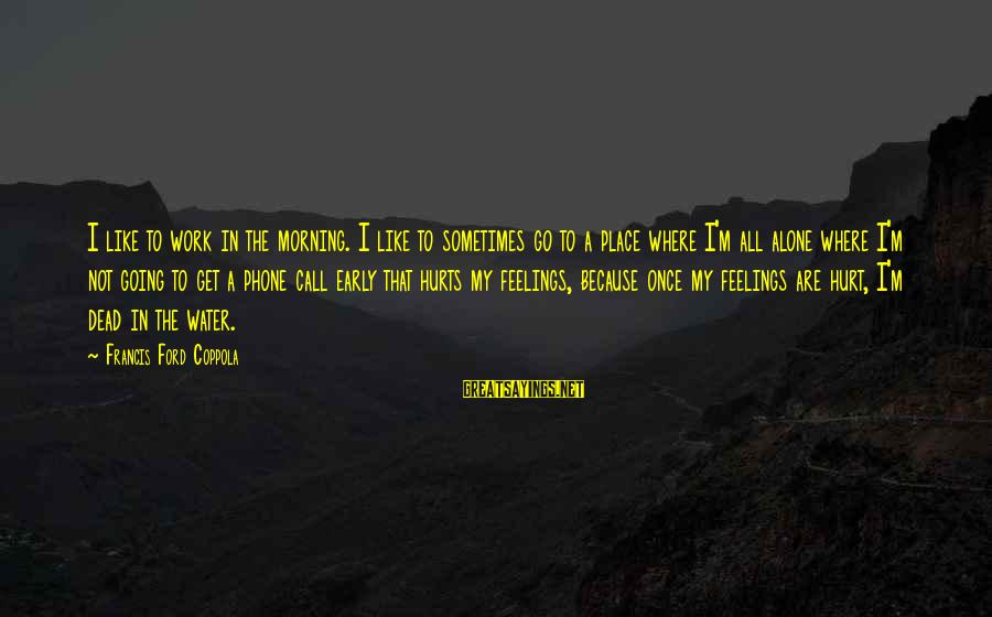 Feelings Alone Sayings By Francis Ford Coppola: I like to work in the morning. I like to sometimes go to a place