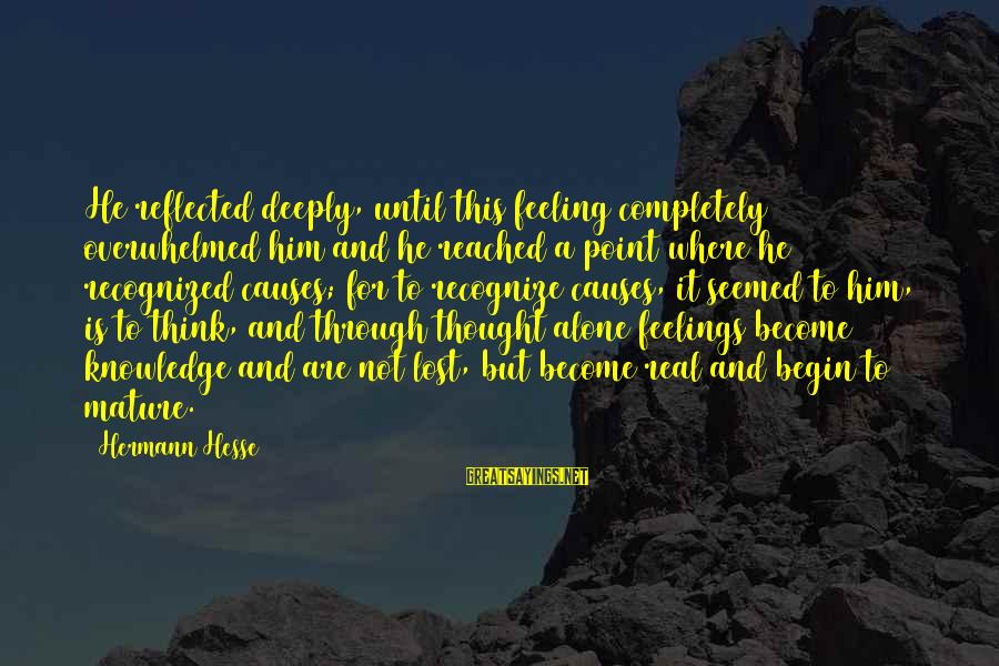 Feelings Alone Sayings By Hermann Hesse: He reflected deeply, until this feeling completely overwhelmed him and he reached a point where
