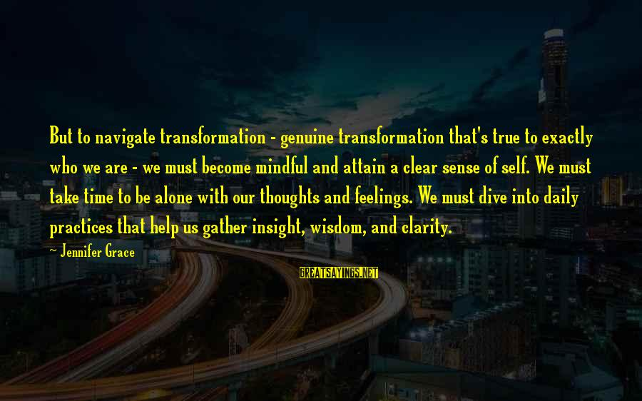 Feelings Alone Sayings By Jennifer Grace: But to navigate transformation - genuine transformation that's true to exactly who we are -