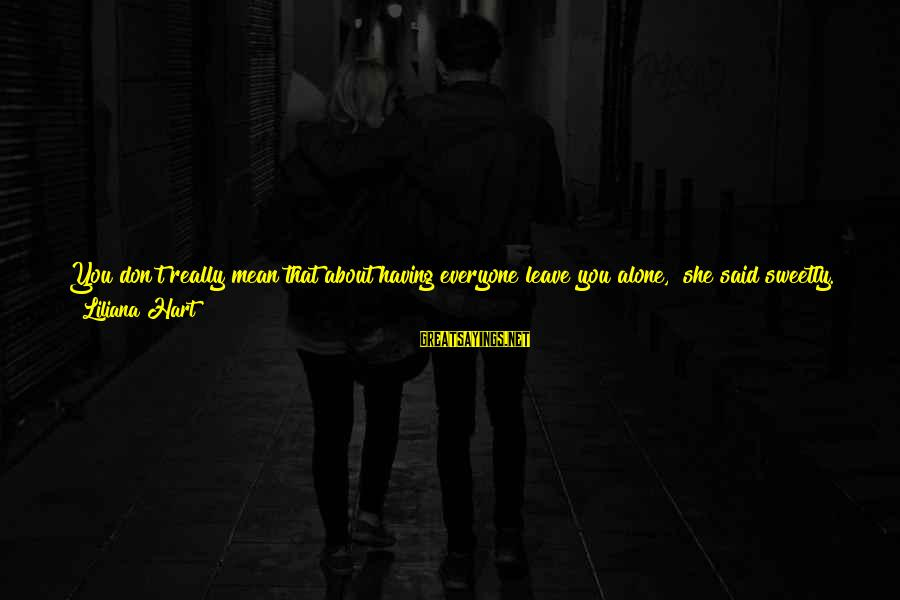 """Feelings Alone Sayings By Liliana Hart: You don't really mean that about having everyone leave you alone,"""" she said sweetly. """"You"""