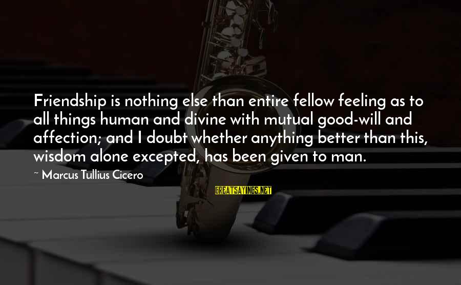 Feelings Alone Sayings By Marcus Tullius Cicero: Friendship is nothing else than entire fellow feeling as to all things human and divine