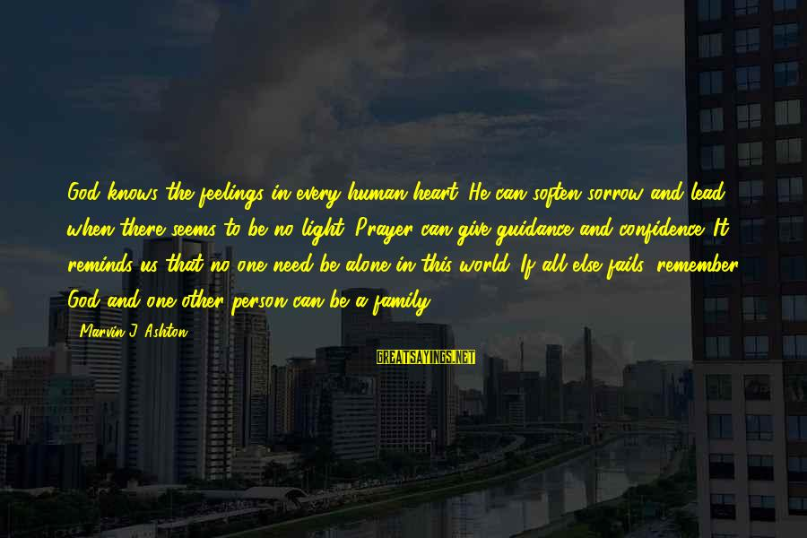 Feelings Alone Sayings By Marvin J. Ashton: God knows the feelings in every human heart. He can soften sorrow and lead when