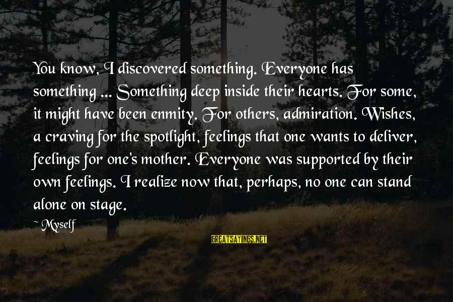 Feelings Alone Sayings By Myself: You know, I discovered something. Everyone has something ... Something deep inside their hearts. For