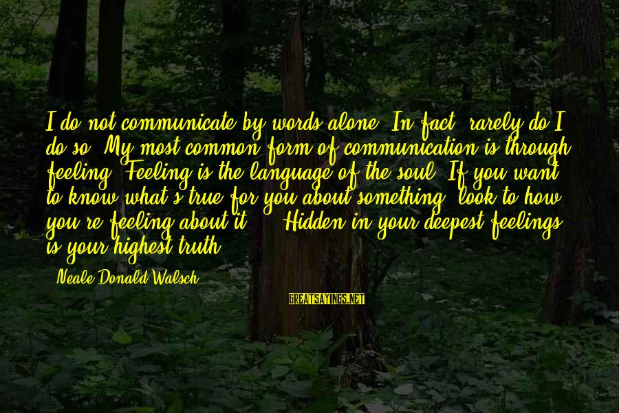 Feelings Alone Sayings By Neale Donald Walsch: I do not communicate by words alone. In fact, rarely do I do so. My