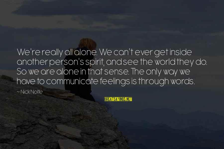 Feelings Alone Sayings By Nick Nolte: We're really all alone. We can't ever get inside another person's spirit, and see the