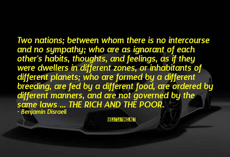 Feelings Not The Same Sayings By Benjamin Disraeli: Two nations; between whom there is no intercourse and no sympathy; who are as ignorant