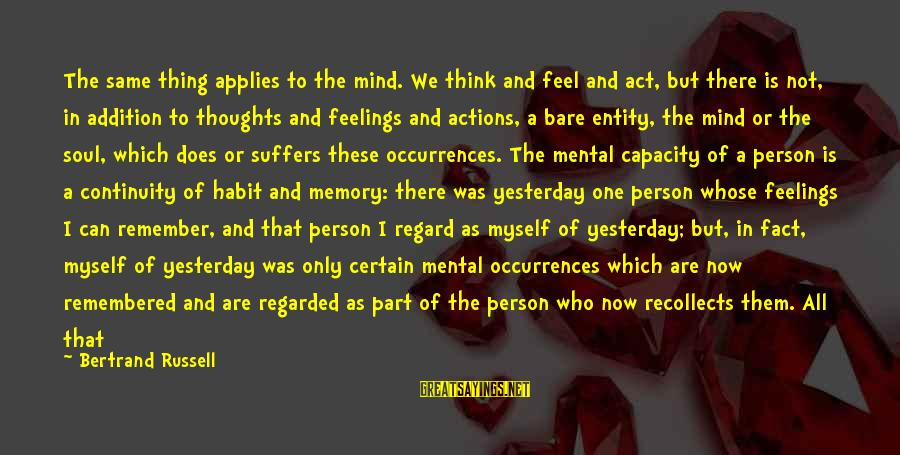 Feelings Not The Same Sayings By Bertrand Russell: The same thing applies to the mind. We think and feel and act, but there