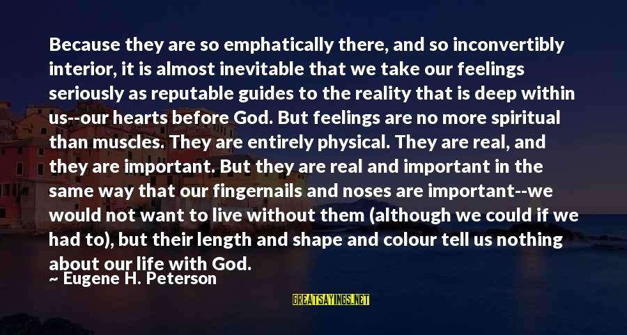 Feelings Not The Same Sayings By Eugene H. Peterson: Because they are so emphatically there, and so inconvertibly interior, it is almost inevitable that