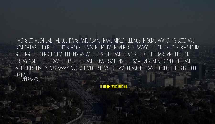 Feelings Not The Same Sayings By Iain Banks: This is so much like the old days. And, again, I have mixed feelings. In