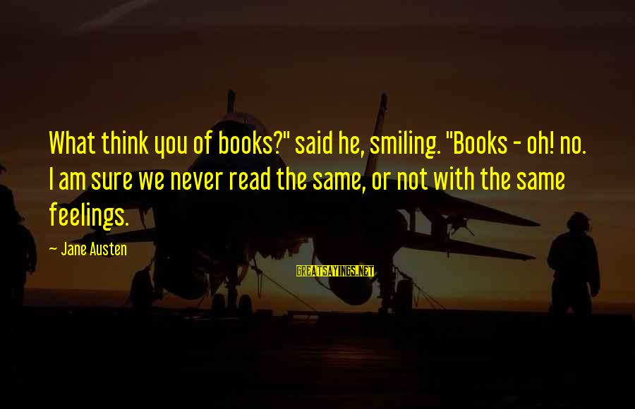"""Feelings Not The Same Sayings By Jane Austen: What think you of books?"""" said he, smiling. """"Books - oh! no. I am sure"""