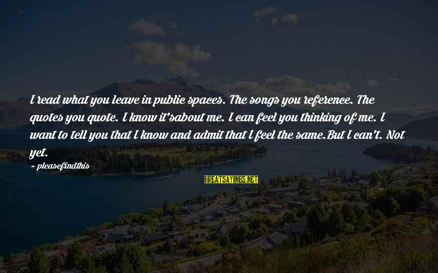 Feelings Not The Same Sayings By Pleasefindthis: I read what you leave in public spaces. The songs you reference. The quotes you