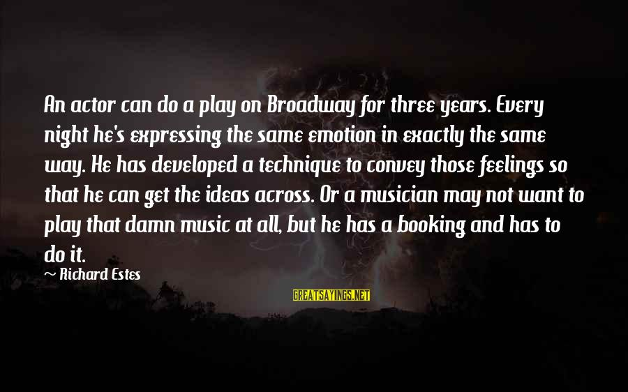 Feelings Not The Same Sayings By Richard Estes: An actor can do a play on Broadway for three years. Every night he's expressing