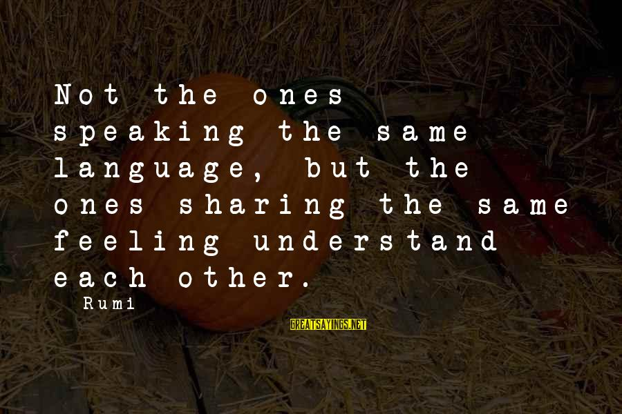 Feelings Not The Same Sayings By Rumi: Not the ones speaking the same language, but the ones sharing the same feeling understand