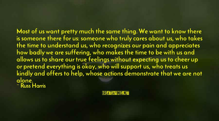 Feelings Not The Same Sayings By Russ Harris: Most of us want pretty much the same thing. We want to know there is