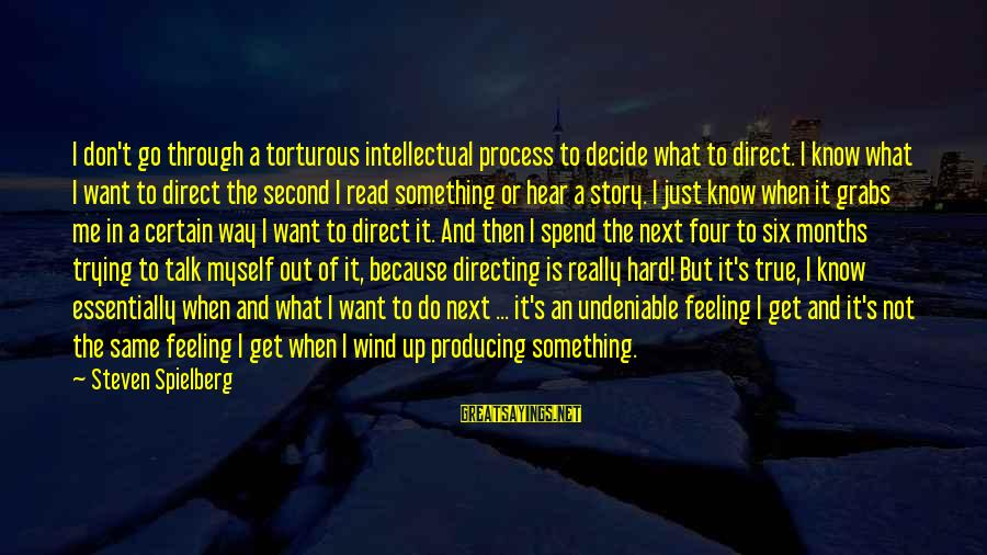Feelings Not The Same Sayings By Steven Spielberg: I don't go through a torturous intellectual process to decide what to direct. I know