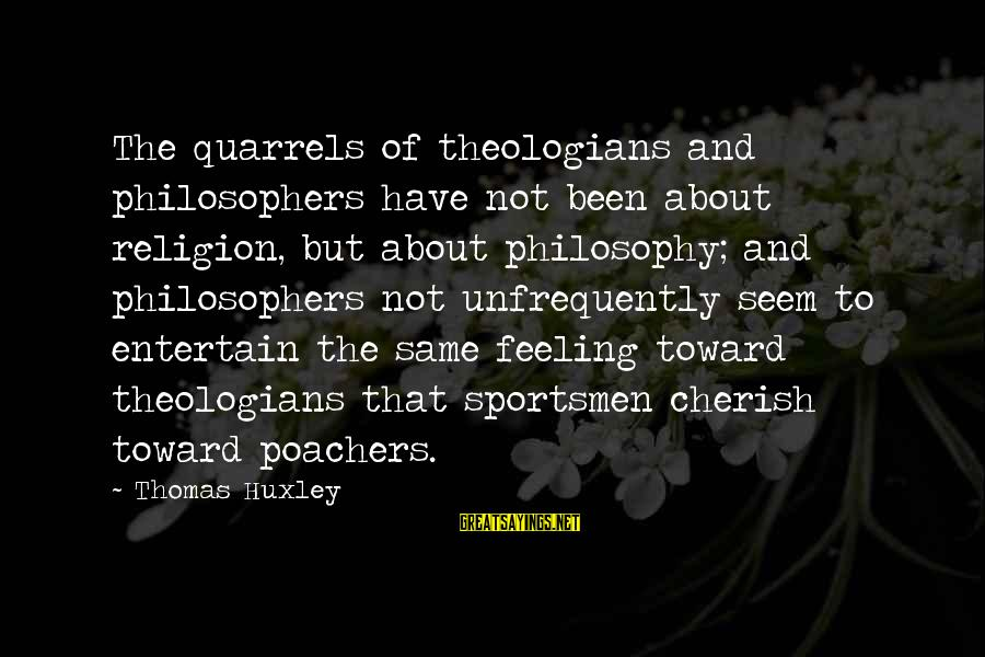 Feelings Not The Same Sayings By Thomas Huxley: The quarrels of theologians and philosophers have not been about religion, but about philosophy; and