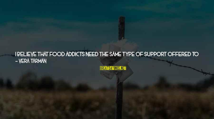 Feelings Not The Same Sayings By Vera Tarman: I believe that food addicts need the same type of support offered to alcoholics and