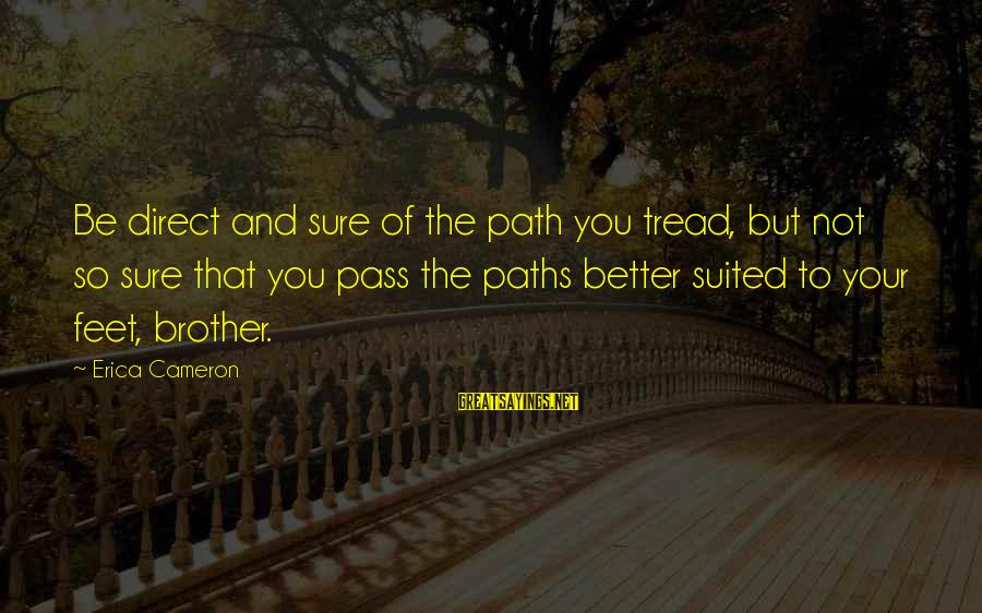 Feet And Paths Sayings By Erica Cameron: Be direct and sure of the path you tread, but not so sure that you