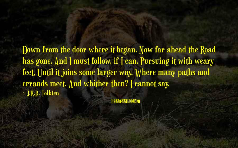 Feet And Paths Sayings By J.R.R. Tolkien: Down from the door where it began. Now far ahead the Road has gone, And
