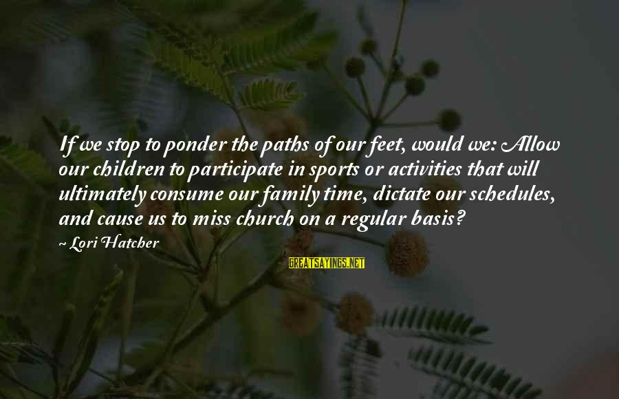 Feet And Paths Sayings By Lori Hatcher: If we stop to ponder the paths of our feet, would we: Allow our children