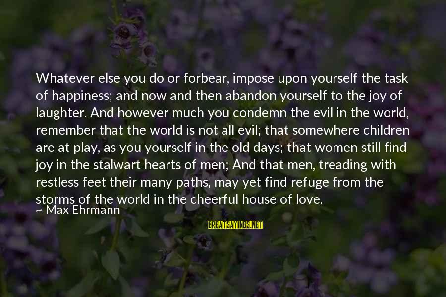 Feet And Paths Sayings By Max Ehrmann: Whatever else you do or forbear, impose upon yourself the task of happiness; and now