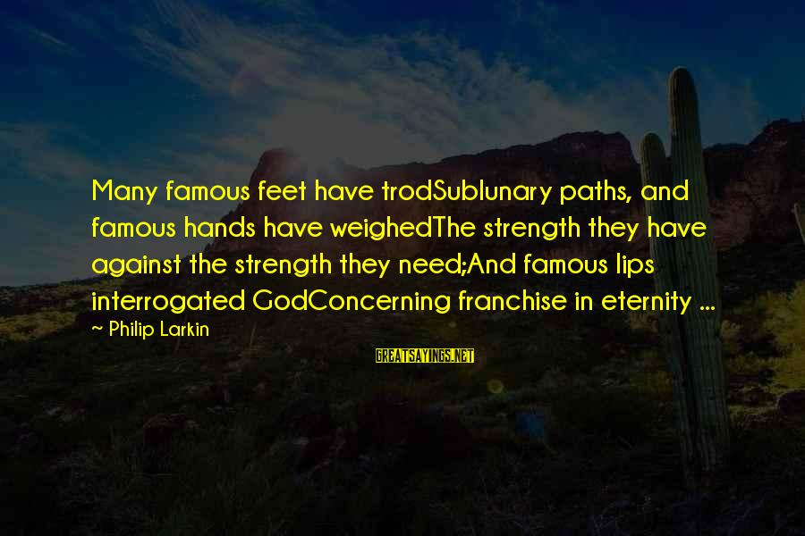 Feet And Paths Sayings By Philip Larkin: Many famous feet have trodSublunary paths, and famous hands have weighedThe strength they have against