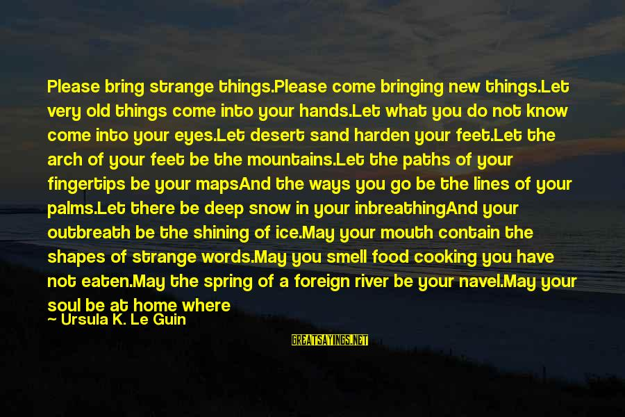 Feet And Paths Sayings By Ursula K. Le Guin: Please bring strange things.Please come bringing new things.Let very old things come into your hands.Let