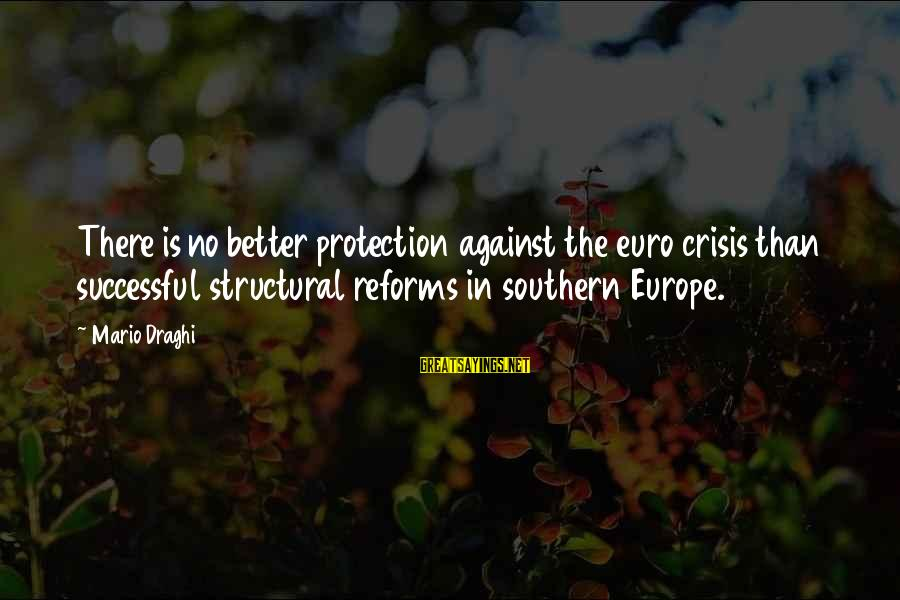 Felicia Mabuza Sayings By Mario Draghi: There is no better protection against the euro crisis than successful structural reforms in southern