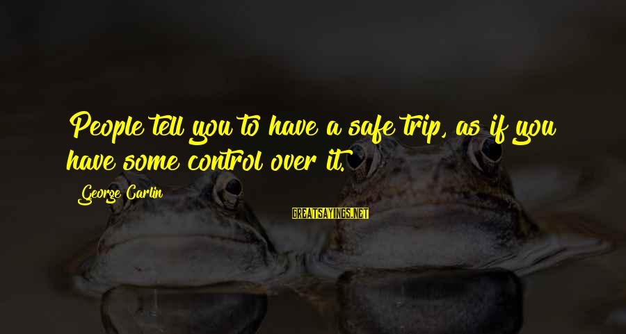 Fell In Love With My Best Guy Friend Sayings By George Carlin: People tell you to have a safe trip, as if you have some control over