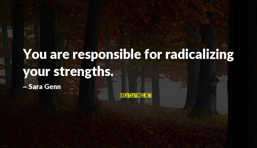 Fell In Love With My Best Guy Friend Sayings By Sara Genn: You are responsible for radicalizing your strengths.