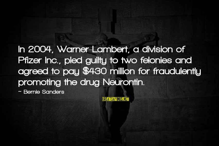 Felonies Sayings By Bernie Sanders: In 2004, Warner-Lambert, a division of Pfizer Inc., pled guilty to two felonies and agreed