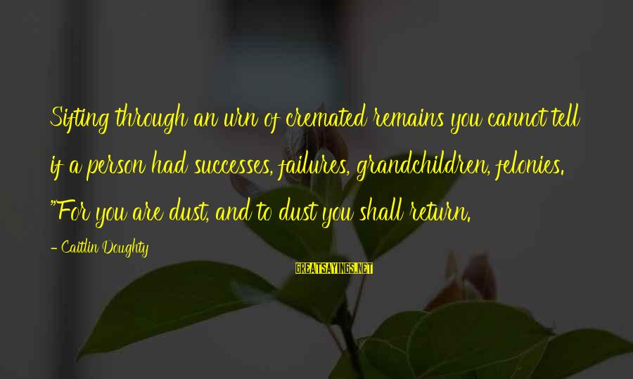 Felonies Sayings By Caitlin Doughty: Sifting through an urn of cremated remains you cannot tell if a person had successes,