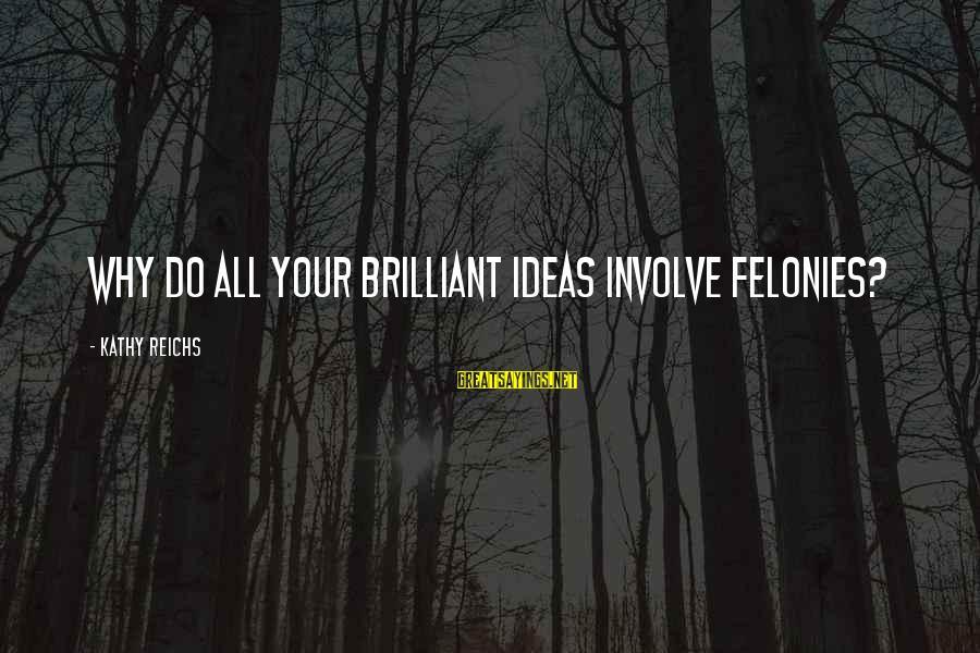 Felonies Sayings By Kathy Reichs: Why do all your brilliant ideas involve felonies?