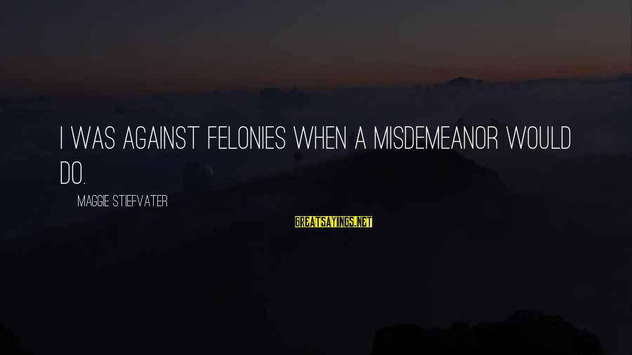 Felonies Sayings By Maggie Stiefvater: I was against felonies when a misdemeanor would do.
