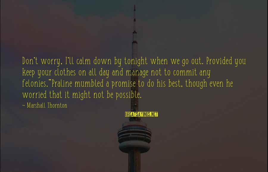 Felonies Sayings By Marshall Thornton: Don't worry, I'll calm down by tonight when we go out. Provided you keep your