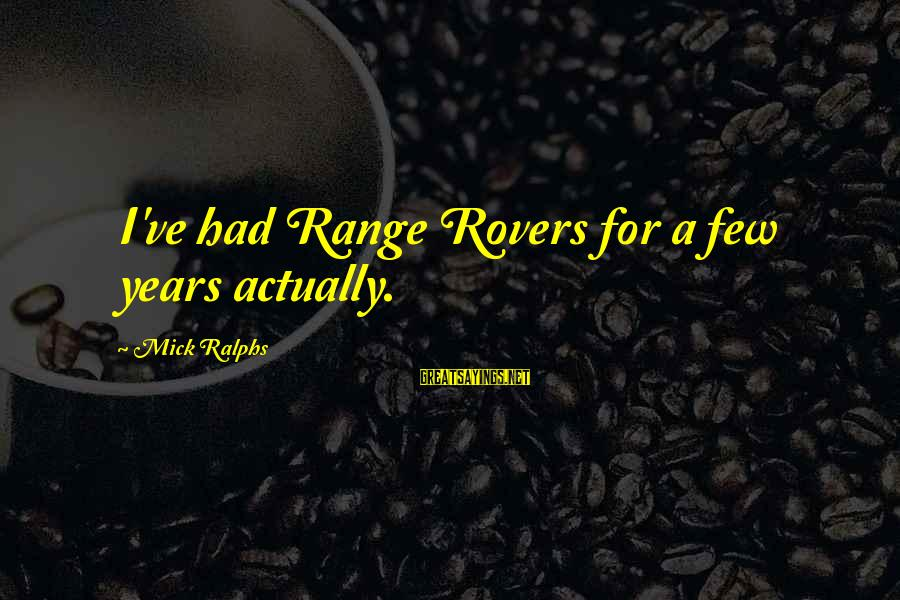 Felonies Sayings By Mick Ralphs: I've had Range Rovers for a few years actually.