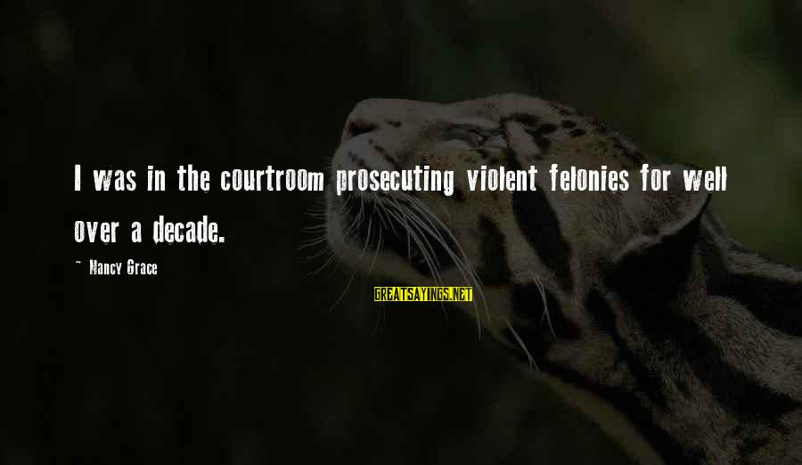 Felonies Sayings By Nancy Grace: I was in the courtroom prosecuting violent felonies for well over a decade.