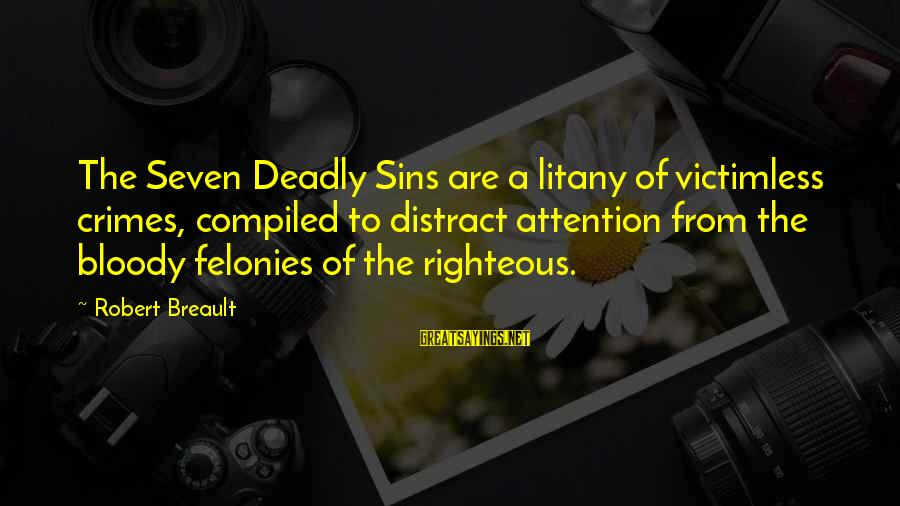 Felonies Sayings By Robert Breault: The Seven Deadly Sins are a litany of victimless crimes, compiled to distract attention from