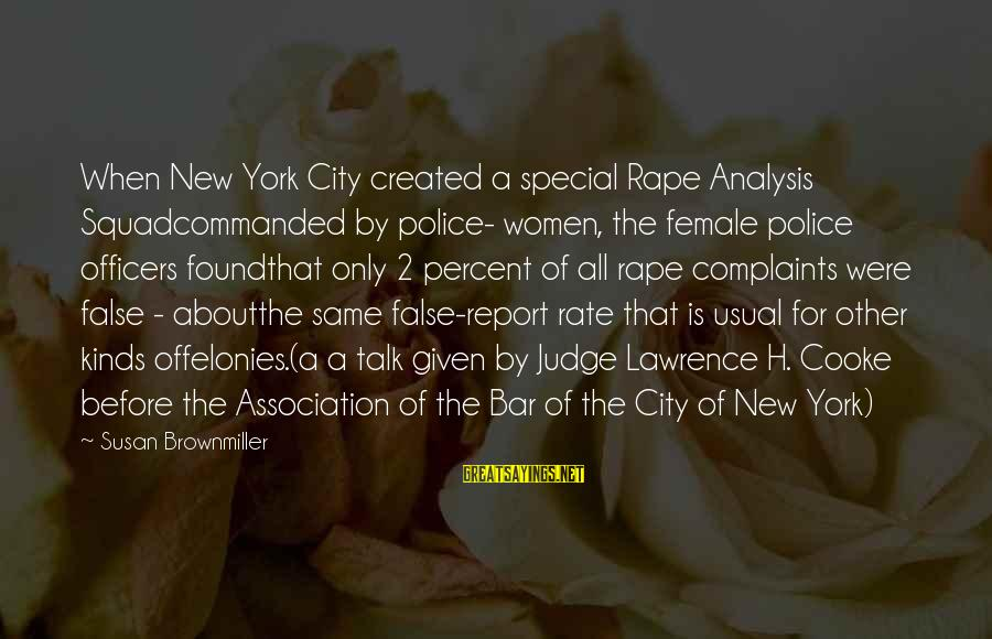 Felonies Sayings By Susan Brownmiller: When New York City created a special Rape Analysis Squadcommanded by police- women, the female